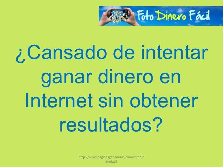 ¿Cansado de intentar   ganar dinero en Internet sin obtener     resultados?      http://www.paginasganadoras.com/fotodin  ...