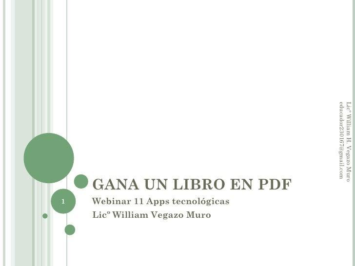 GANA UN LIBRO EN PDF Webinar 11 Apps tecnológicas Licº William Vegazo Muro Licº William H. Vegazo Muro educador230167@gmai...