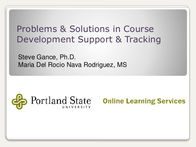 Problems & Solutions in Course Development Support & Tracking Steve Gance, Ph.D. Maria Del Rocio Nava Rodriguez, MS
