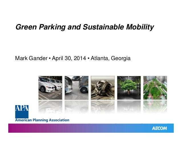 Green Parking and SustainableMobility Green Parking and Sustainable Mobility Mark Gander • April 30, 2014 • Atlanta, Georg...