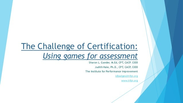 The Challenge of Certification: Using games for assessment Sharon L. Gander, M.Ed, CPT, CACP. CIDD Judith Hale, Ph.D., CPT...