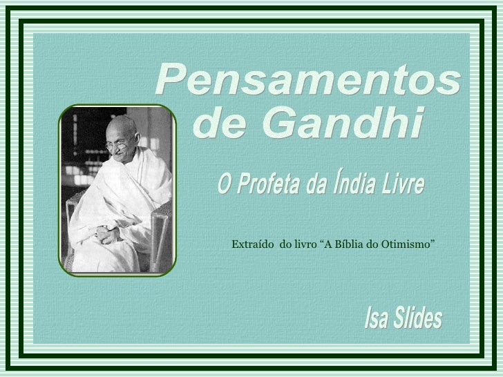 """Pensamentos  de Gandhi O Profeta da Índia Livre Isa Slides Extraído  do livro """"A Bíblia do Otimismo"""""""