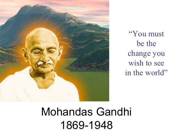 """Mohandas Gandhi 1869-1948 """"You must be the change you wish to see in the world"""""""