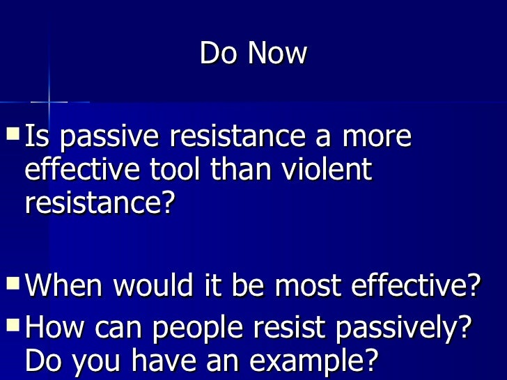 <ul><li>Do Now </li></ul><ul><li>Is passive resistance a more effective tool than violent resistance? </li></ul><ul><li>Wh...