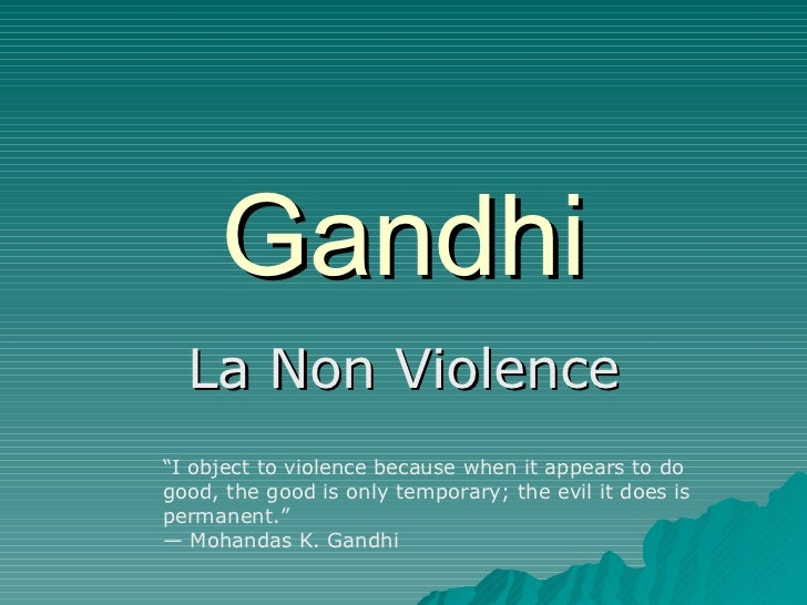 "Gandhi La Non Violence "" I object to violence because when it appears to do good, the good is only temporary; the evil it ..."