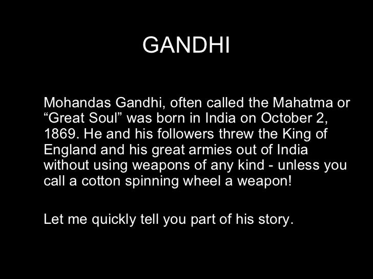 "GANDHI Mohandas Gandhi, often called the Mahatma or ""Great Soul"" was born in India on October 2, 1869. He and his follower..."