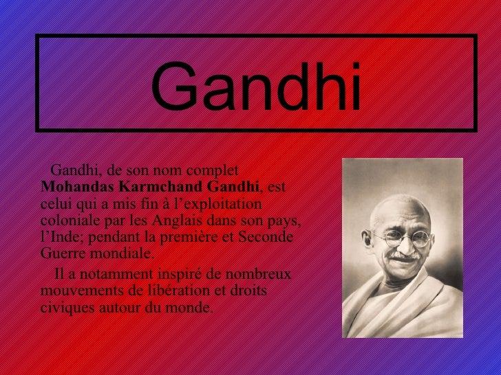 Gandhi <ul><li>Gandhi, de son nom complet  Mohandas Karmchand Gandhi , est celui qui a mis fin à l'exploitation coloniale ...