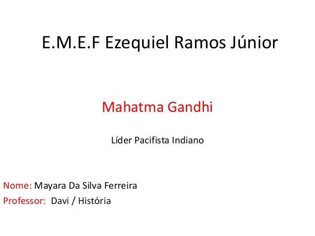 E.M.E.F Ezequiel Ramos Júnior Mahatma Gandhi Líder Pacifista Indiano Nome: Mayara Da Silva Ferreira Professor: Davi / Hist...