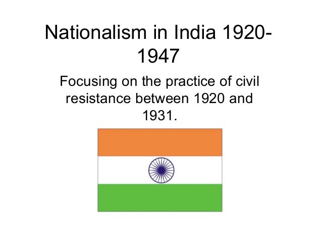 Nationalism in India 1920-          1947 Focusing on the practice of civil  resistance between 1920 and              1931.