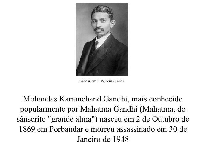 """Mohandas Karamchand Gandhi, mais conhecido popularmente por Mahatma Gandhi (Mahatma, do sânscrito """"grande alma"""")..."""