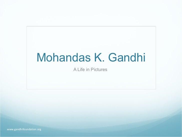 Mohandas K. Gandhi A Life in Pictures  www.gandhifoundation.org