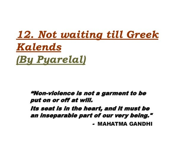 """12. Not waiting till GreekKalends(By Pyarelal)  """"Non-violence is not a garment to be  put on or off at will.  Its seat is ..."""