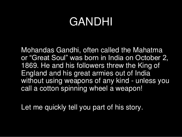 """GANDHI Mohandas Gandhi, often called the Mahatma or """"Great Soul"""" was born in India on October 2, 1869. He and his follower..."""
