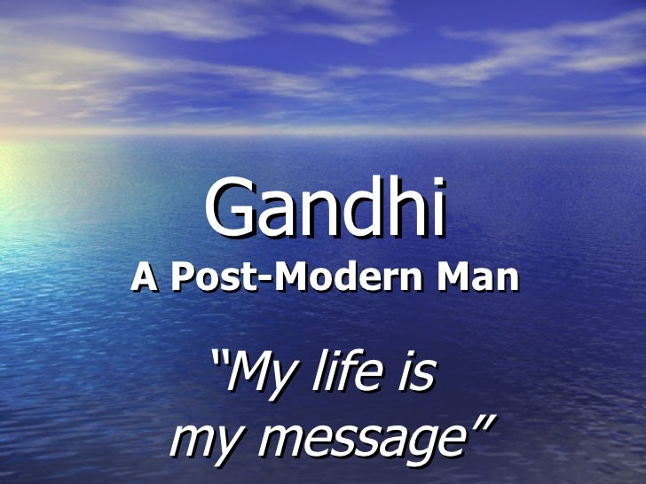"Gandhi A Post-Modern Man "" My life is  my message"""