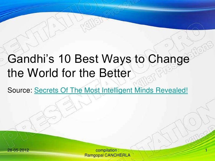 Gandhi's 10 Best Ways to Changethe World for the BetterSource: Secrets Of The Most Intelligent Minds Revealed!28-05-2012  ...