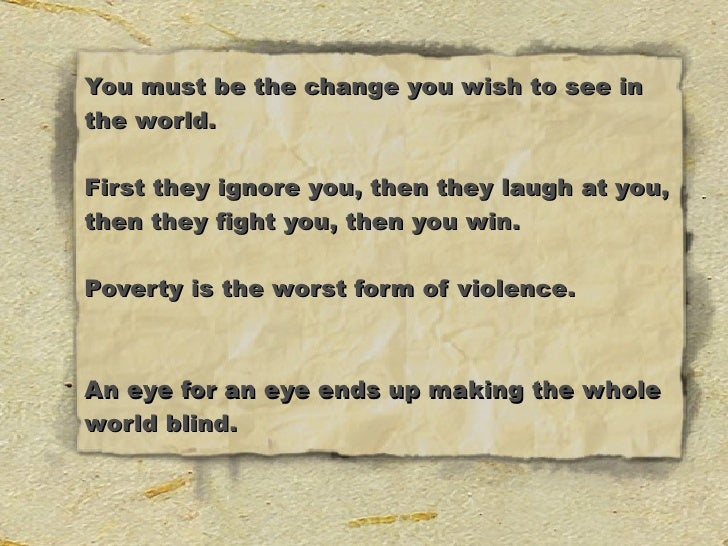 You must be the change you wish to see in the world.  First they ignore you, then they laugh at you, then they fight you, ...