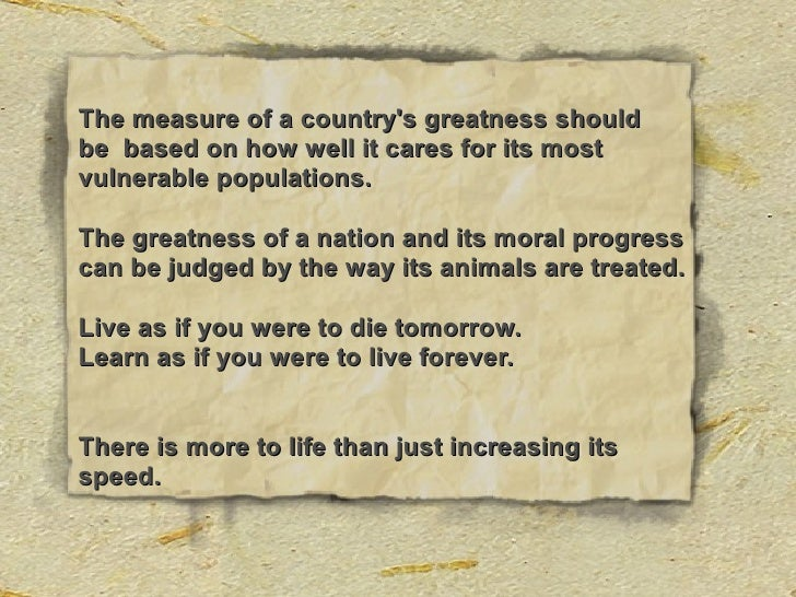 The measure of a country's greatness should be based on how well it cares for its most vulnerable populations.  The greatn...