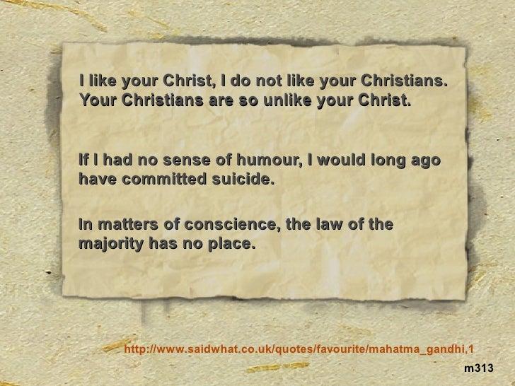 I like your Christ, I do not like your Christians. Your Christians are so unlike your Christ.   If I had no sense of humou...