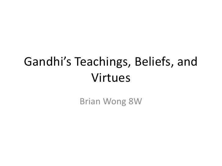 Gandhi's Teachings, Beliefs, and             Virtues           Brian Wong 8W