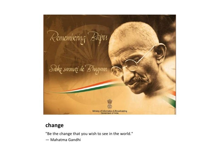 "change<br />""Be the change that you wish to see in the world."" <br />— Mahatma Gandhi<br />"