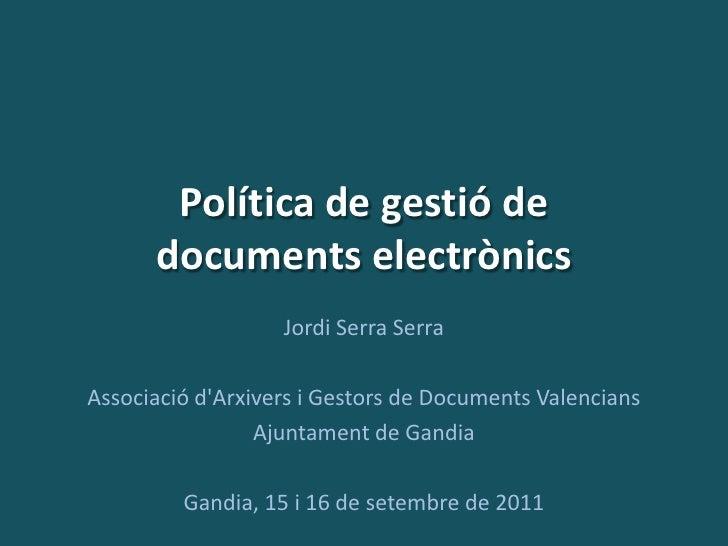 Política de gestió de      documents electrònics                   Jordi Serra SerraAssociació dArxivers i Gestors de Docu...