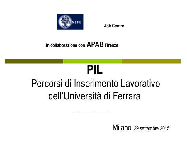 1 PIL Percorsi di Inserimento Lavorativo dell'Università di Ferrara __________ Milano, 29 settembre 2015 Job Centre In col...
