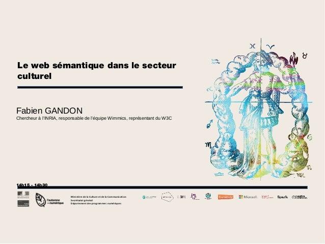 Le web sémantique dans le secteur culturel  Fabien GANDON Chercheur à l'INRIA, responsable de l'équipe Wimmics, représenta...
