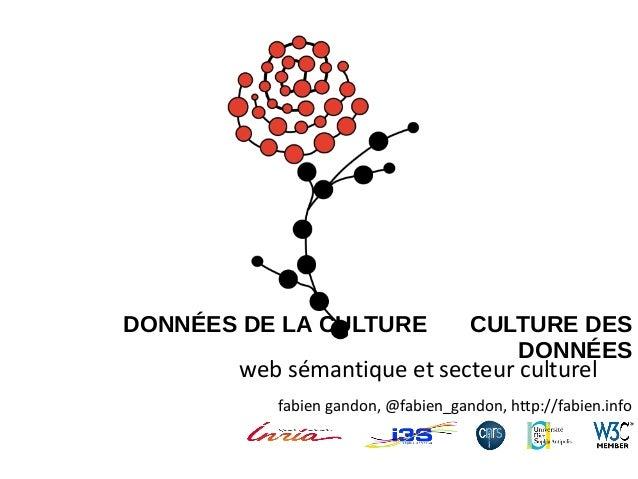 DONNÉES DE LA CULTURE ET CULTURE DES DONNÉES  web sémantique et secteur culturel  fabien gandon, @fabien_gandon, http://fa...