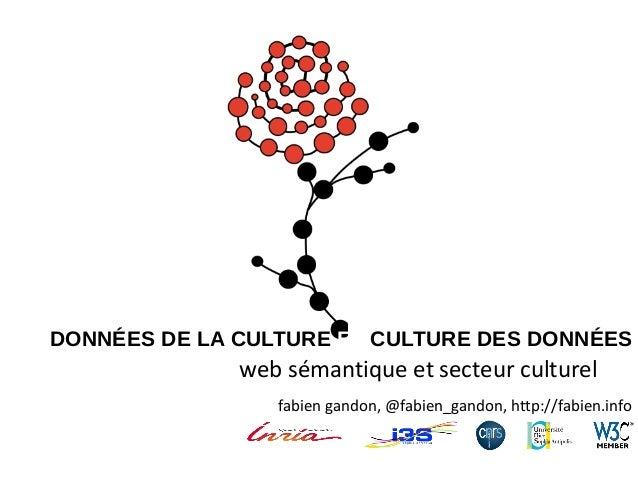 DONNÉES DE LA CULTURE ET CULTURE DES DONNÉES  web sémantique et secteur culturel fabien gandon, @fabien_gandon, http://fab...