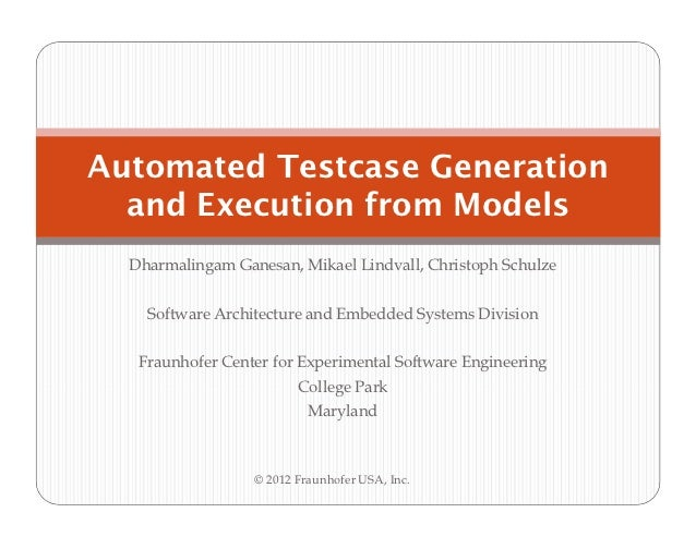 Automated Testcase Generation  and Execution from Models  Dharmalingam Ganesan, Mikael Lindvall, Christoph Schulze    Soft...