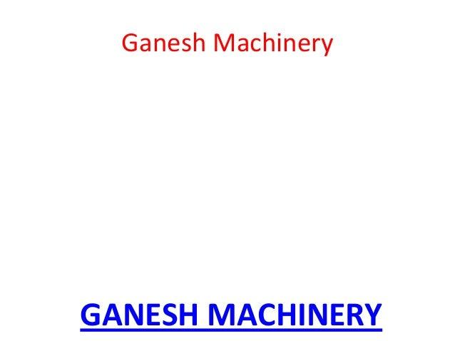 Ganesh Machinery  GANESH MACHINERY
