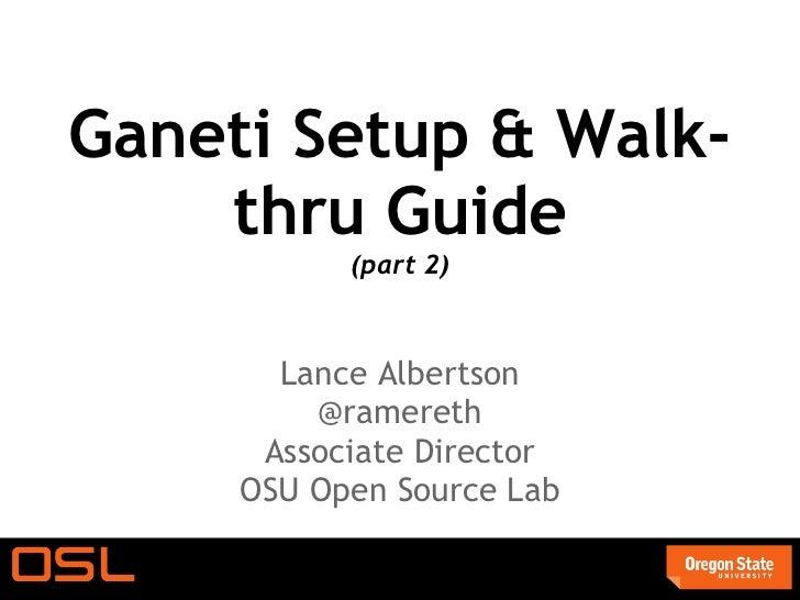 Ganeti Setup & Walk-    thru Guide           (part 2)       Lance Albertson         @ramereth      Associate Director     ...