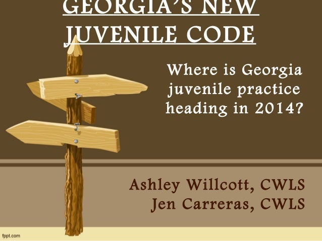 GEORGIA'S NEW  JUVENILE CODE  Where is Georgia  juvenile practice  heading in 2014?  Ashley Willcott, CWLS  Jen Carreras, ...