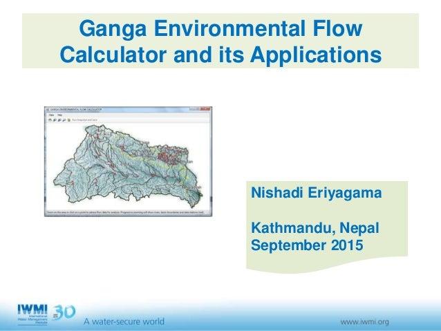 Ganga Environmental Flow Calculator and its Applications Nishadi Eriyagama Kathmandu, Nepal September 2015