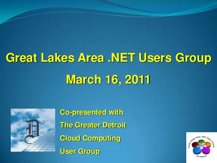Great Lakes Area .NET Users Group<br />March 16, 2011<br />Co-presented with<br />The Greater Detroit<br />Cloud Computing...
