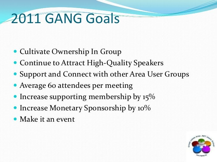 2011 GANG Goals<br />Cultivate Ownership In Group<br />Continue to Attract High-Quality Speakers<br />Support and Connect ...