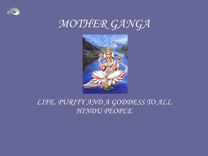 MOTHER GANGA   LIFE, PURITY AND A GODDESS TO ALL HINDU PEOPLE