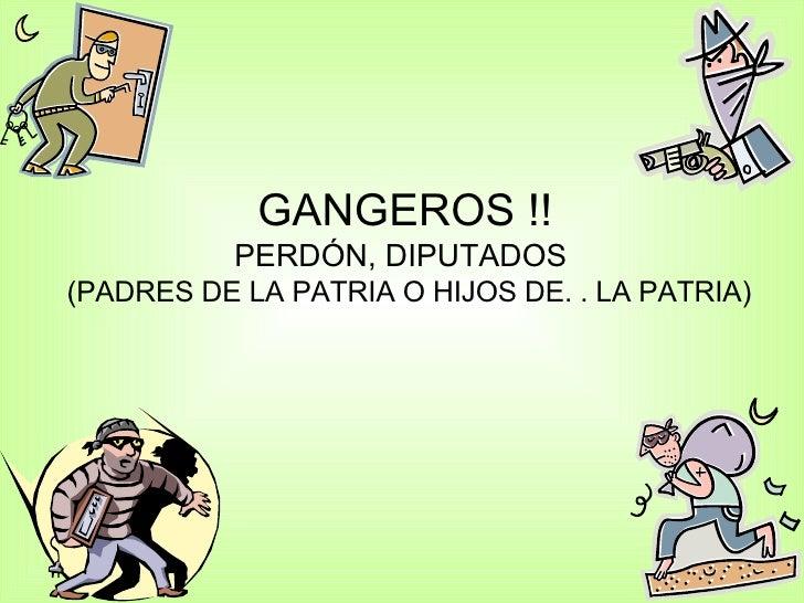 GANGEROS !! PERDÓN, DIPUTADOS   (PADRES DE LA PATRIA O HIJOS DE. . LA PATRIA)