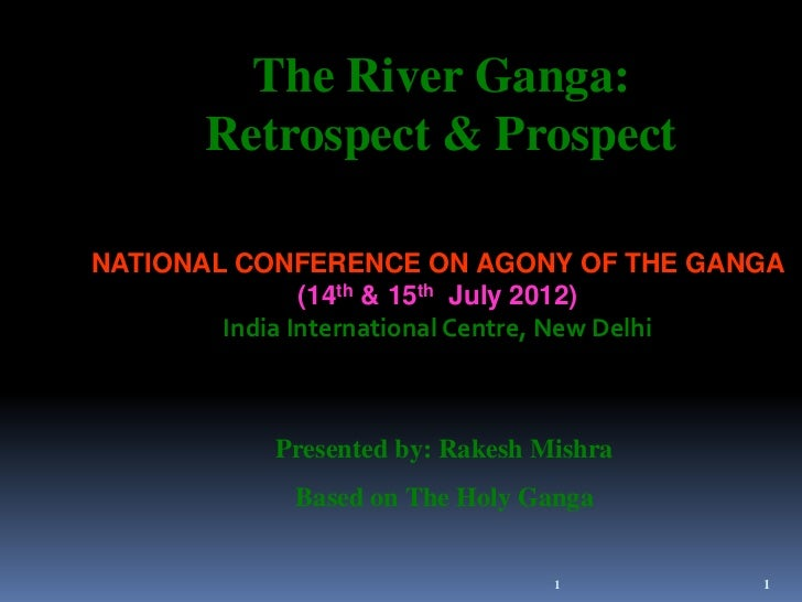 The River Ganga:       Retrospect & ProspectNATIONAL CONFERENCE ON AGONY OF THE GANGA               (14th & 15th July 2012...