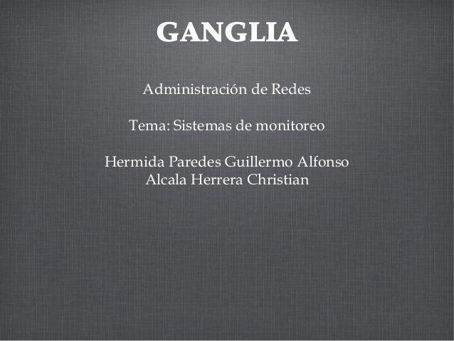 GANGLIA Administración de Redes Tema: Sistemas de monitoreo Hermida Paredes Guillermo Alfonso Alcala Herrera Christian