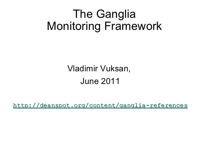 The Ganglia Monitoring Framework <ul><li>Vladimir Vuksan,  </li></ul><ul><li>June 2011 </li></ul><ul><li>http://deanspot.o...