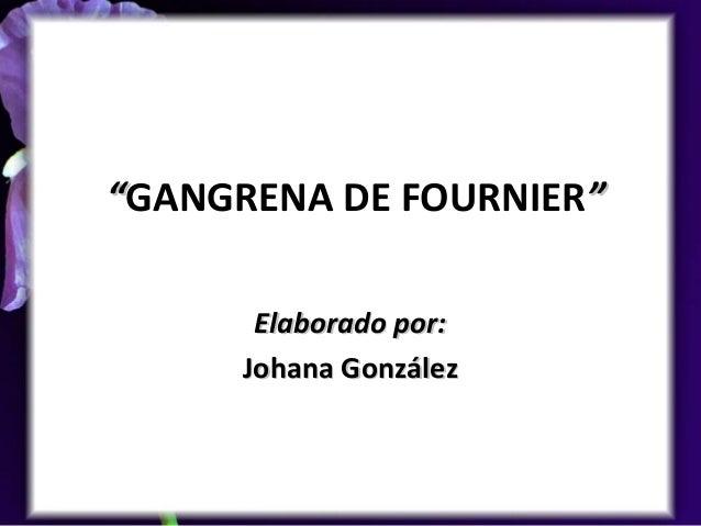 """""""""""GANGRENA DE FOURNIER""""""""Elaborado por:Elaborado por:Johana GonzálezJohana González"""