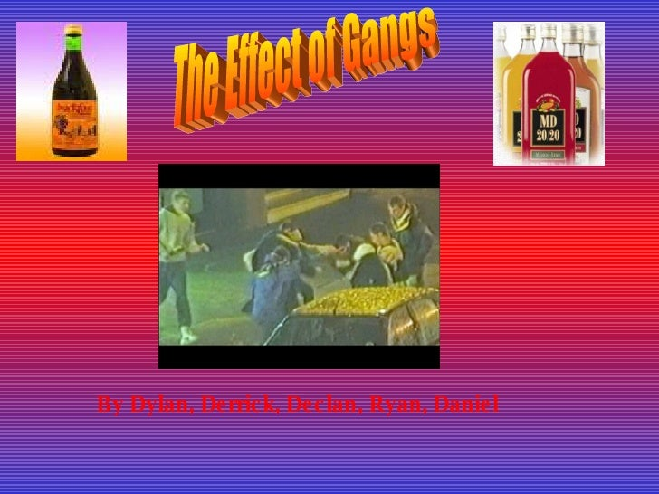 The Effect of Gangs By Dylan, Derrick, Declan, Ryan, Daniel