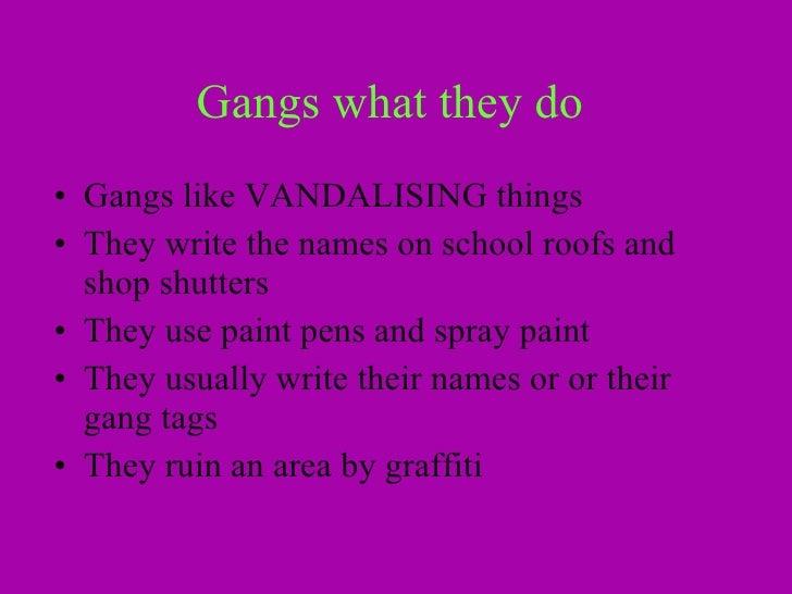 Gangs what they do   <ul><li>Gangs like VANDALISING things  </li></ul><ul><li>They write the names on school roofs and sho...