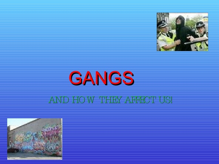 AND HOW THEY AFFECT US! GANGS