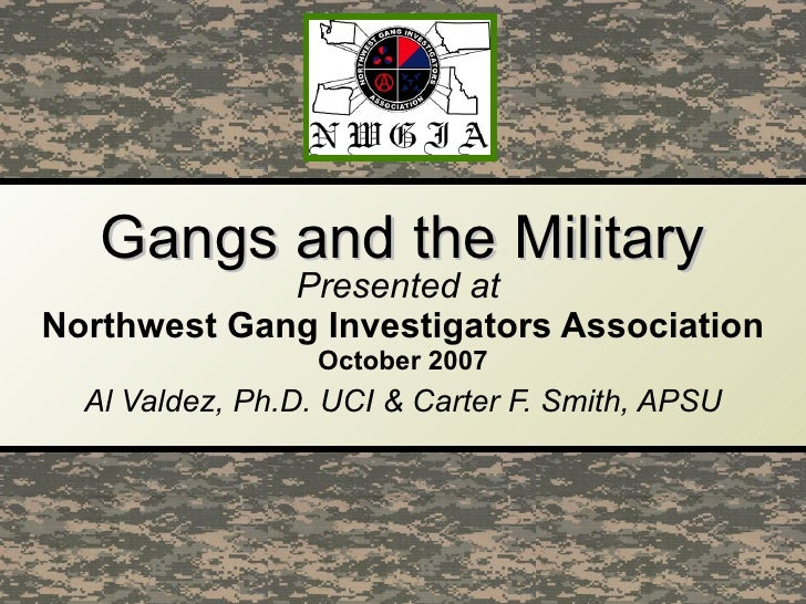 Gangs and the Military Presented at  Northwest Gang Investigators Association October   2007 Al Valdez, Ph.D. UCI & Carter...