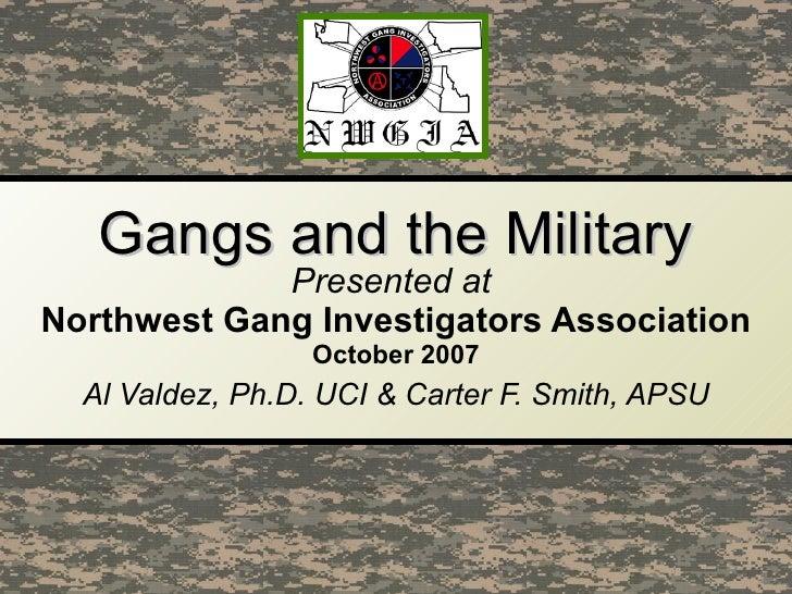 Gangs and the Military Presented at  Northwest Gang Investigators Association October   2007 Al Valdez, Ph.D. UCI & Carter...