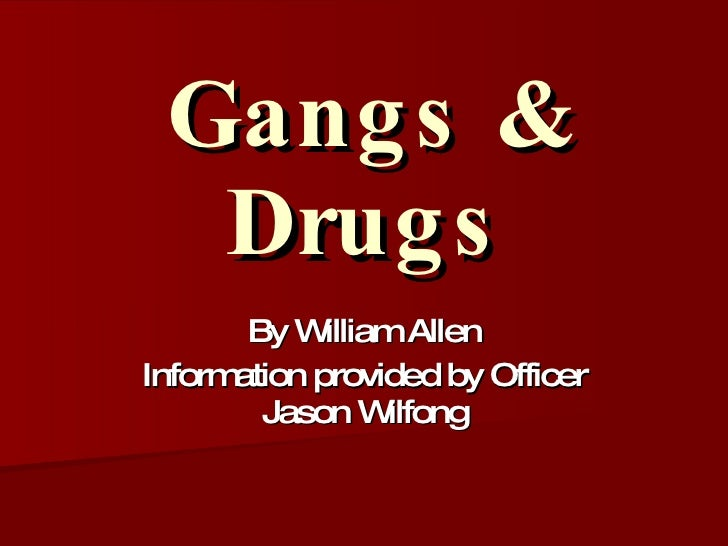 Gangs & Drugs By William Allen Information provided by Officer Jason Wilfong