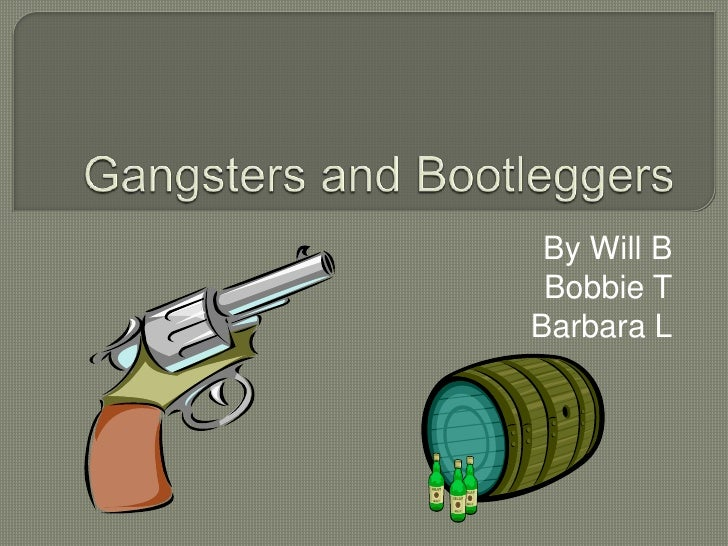 Gangsters and Bootleggers<br />By Will B<br />Bobbie T<br />Barbara L<br />
