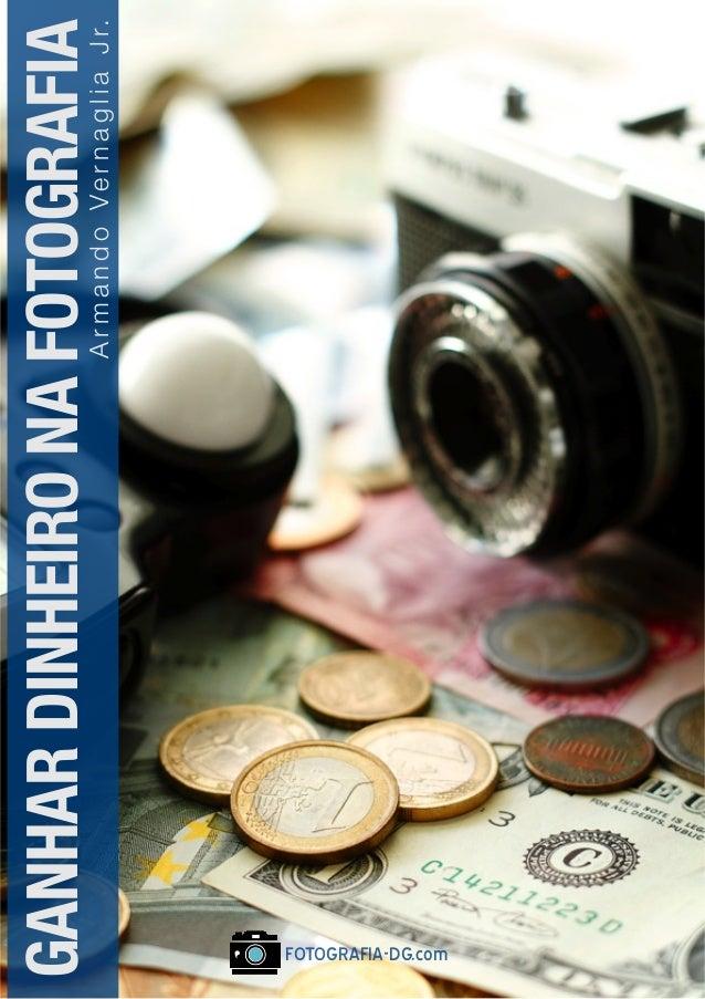 Ganhar Dinheiro na Fotografia - por Armando Vernaglia Jr www.fotografia-dg.com 1 FOTOGRAFIA-DG.com GANHARDINHEIRONAFOTOGRAFI...